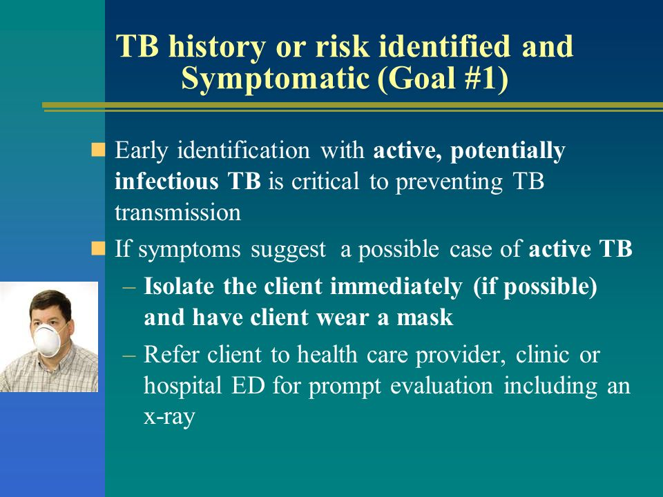 TB history or risk identified and Symptomatic (Goal #1) Early identification with active, potentially infectious TB is critical to preventing TB trans