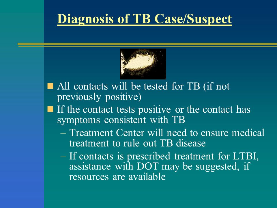 Diagnosis of TB Case/Suspect All contacts will be tested for TB (if not previously positive) If the contact tests positive or the contact has symptoms