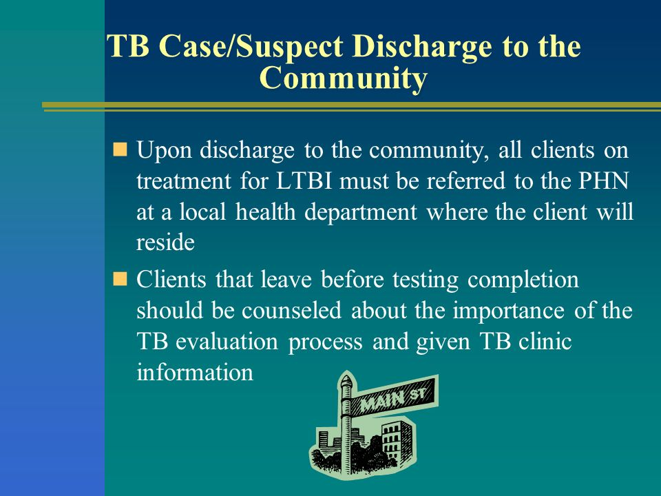 TB Case/Suspect Discharge to the Community Upon discharge to the community, all clients on treatment for LTBI must be referred to the PHN at a local h