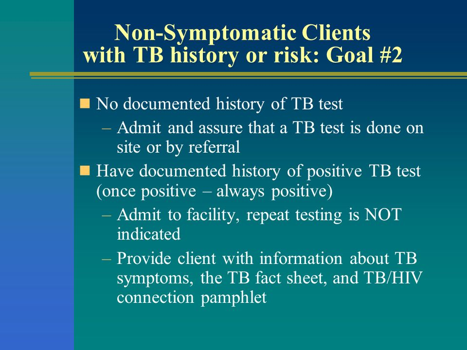 Non-Symptomatic Clients with TB history or risk: Goal #2 No documented history of TB test –Admit and assure that a TB test is done on site or by refer