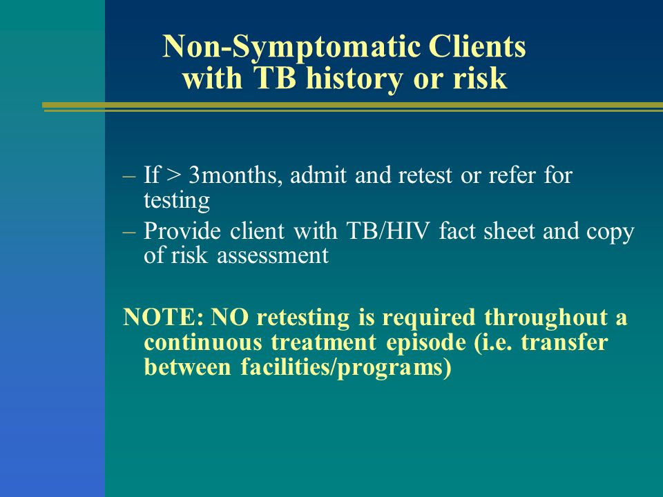 Non-Symptomatic Clients with TB history or risk –If > 3months, admit and retest or refer for testing –Provide client with TB/HIV fact sheet and copy o