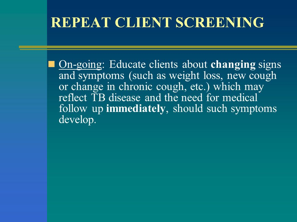 REPEAT CLIENT SCREENING On-going: Educate clients about changing signs and symptoms (such as weight loss, new cough or change in chronic cough, etc.)