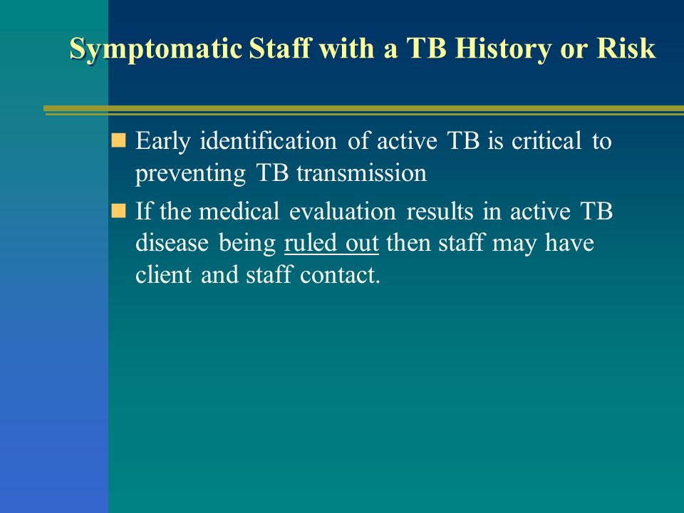 Symptomatic Staff with a TB History or Risk Early identification of active TB is critical to preventing TB transmission If the medical evaluation resu