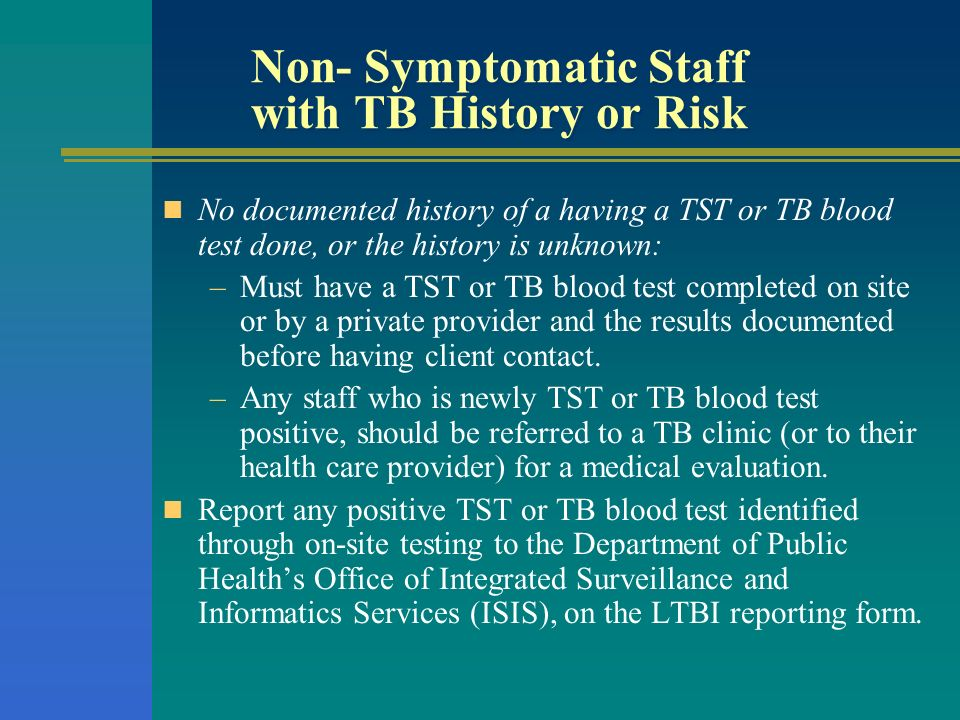 Non- Symptomatic Staff with TB History or Risk No documented history of a having a TST or TB blood test done, or the history is unknown: –Must have a