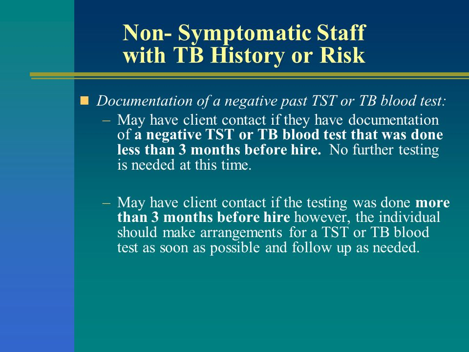 Non- Symptomatic Staff with TB History or Risk Documentation of a negative past TST or TB blood test: –May have client contact if they have documentat