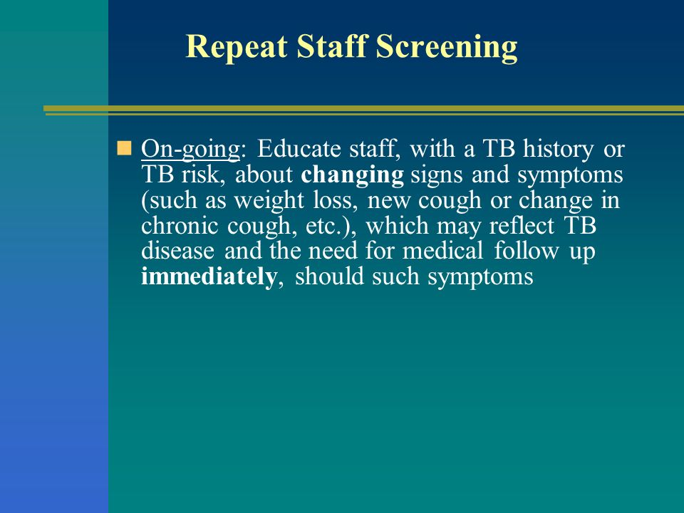 Repeat Staff Screening On-going: Educate staff, with a TB history or TB risk, about changing signs and symptoms (such as weight loss, new cough or cha