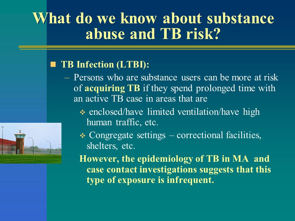 What do we know about substance abuse and TB risk? TB Infection (LTBI): –Persons who are substance users can be more at risk of acquiring TB if they s