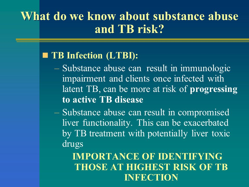 What do we know about substance abuse and TB risk? TB Infection (LTBI): –Substance abuse can result in immunologic impairment and clients once infecte