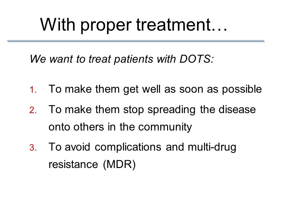 With proper treatment… We want to treat patients with DOTS: To make them get well as soon as possible To make them stop spreading the disease onto oth