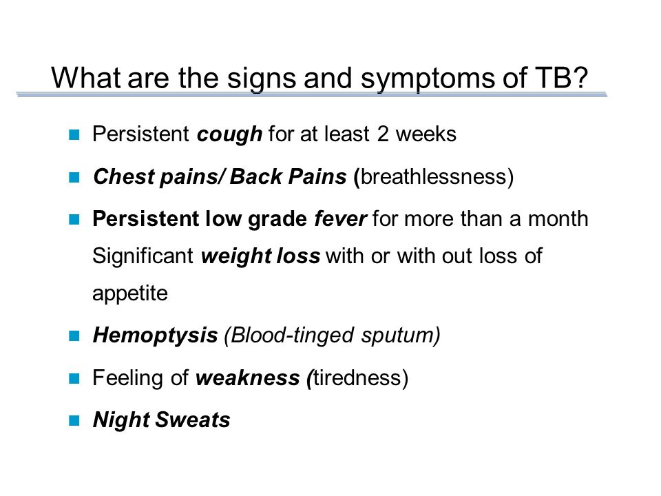What are the signs and symptoms of TB? Persistent cough for at least 2 weeks Chest pains/ Back Pains (breathlessness) Persistent low grade fever for m