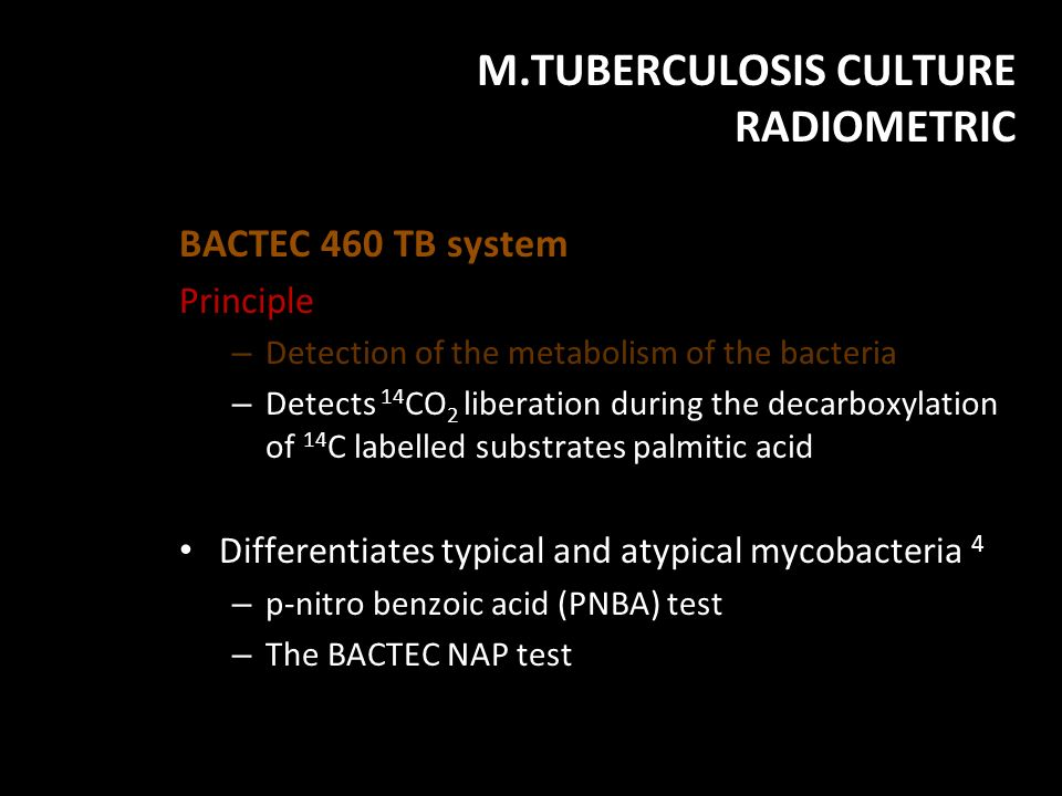 M.TUBERCULOSIS CULTURE RADIOMETRIC BACTEC 460 TB system Principle – Detection of the metabolism of the bacteria – Detects 14 CO 2 liberation during th