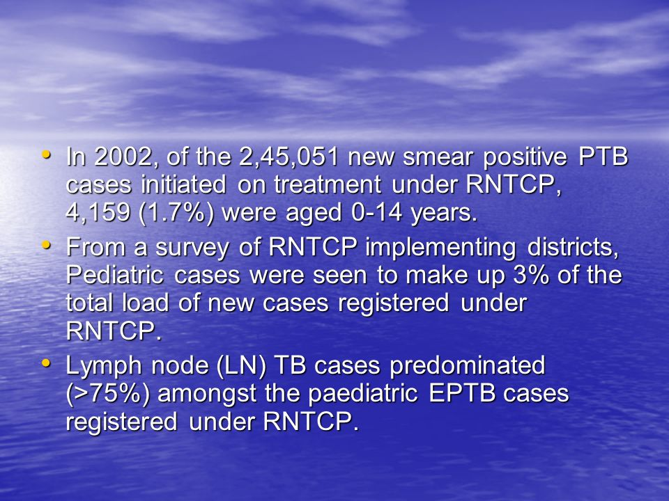 In 2002, of the 2,45,051 new smear positive PTB cases initiated on treatment under RNTCP, 4,159 (1.7%) were aged 0-14 years. In 2002, of the 2,45,051