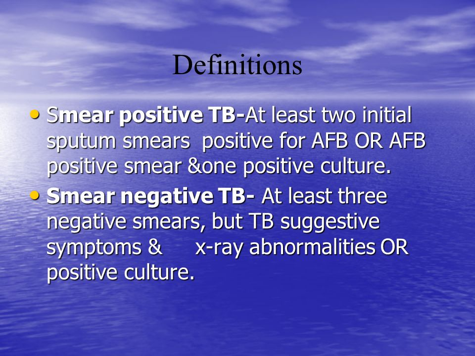 Smear positive TB-At least two initial sputum smears positive for AFB OR AFB positive smear &one positive culture. Smear positive TB-At least two init