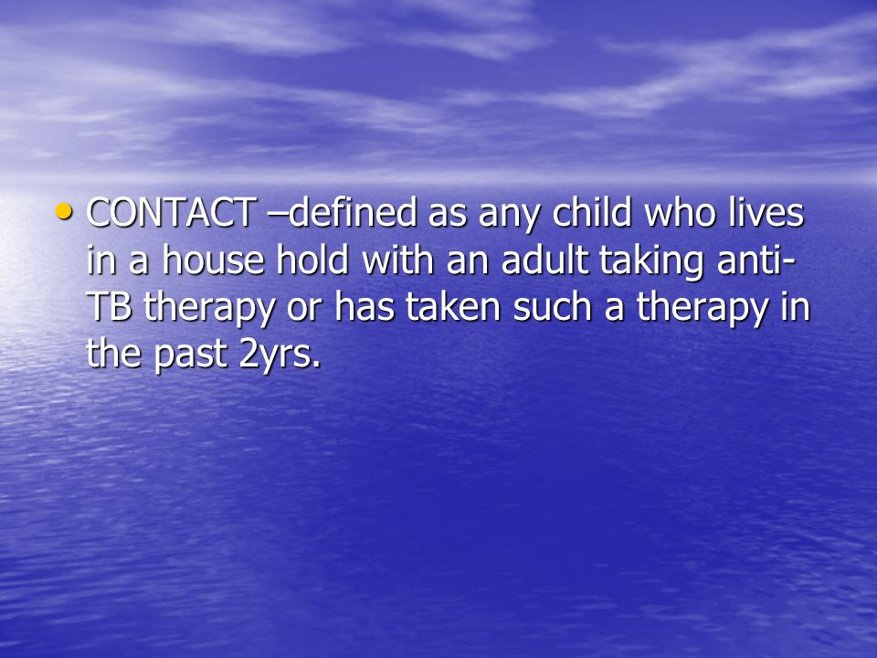 CONTACT –defined as any child who lives in a house hold with an adult taking anti- TB therapy or has taken such a therapy in the past 2yrs. CONTACT –d