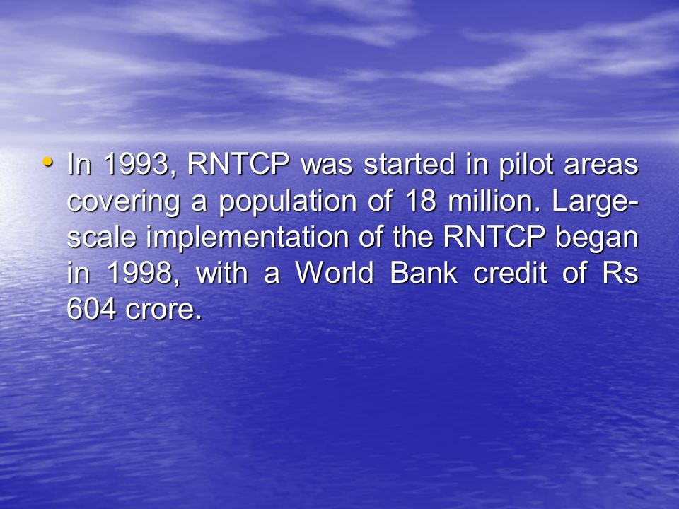 In 1993, RNTCP was started in pilot areas covering a population of 18 million. Large- scale implementation of the RNTCP began in 1998, with a World Ba
