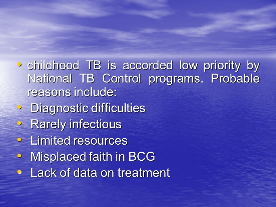 childhood TB is accorded low priority by National TB Control programs. Probable reasons include: childhood TB is accorded low priority by National TB