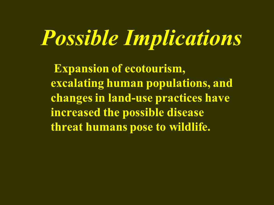 Possible Implications Expansion of ecotourism, excalating human populations, and changes in land-use practices have increased the possible disease thr