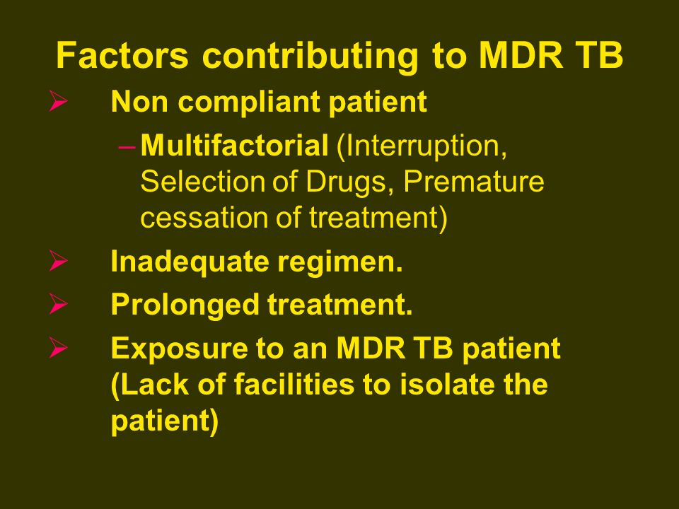 Factors contributing to MDR TB Non compliant patient –Multifactorial (Interruption, Selection of Drugs, Premature cessation of treatment) Inadequate r