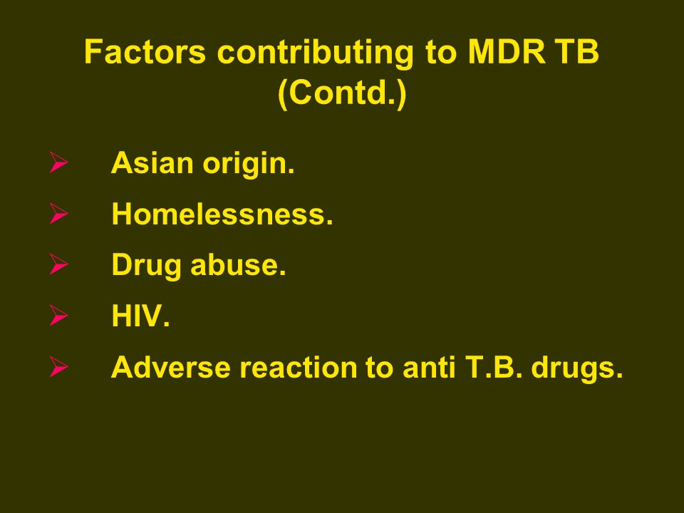 Factors contributing to MDR TB (Contd.) Asian origin. Homelessness. Drug abuse. HIV. Adverse reaction to anti T.B. drugs.