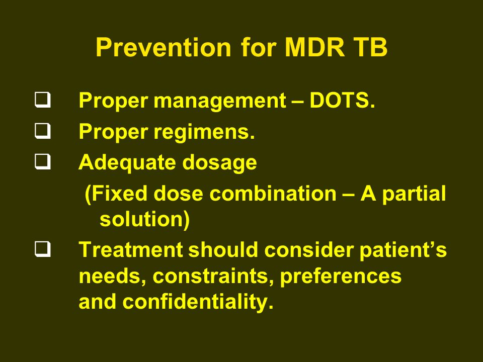 Prevention for MDR TB Proper management – DOTS. Proper regimens. Adequate dosage (Fixed dose combination – A partial solution) Treatment should consid