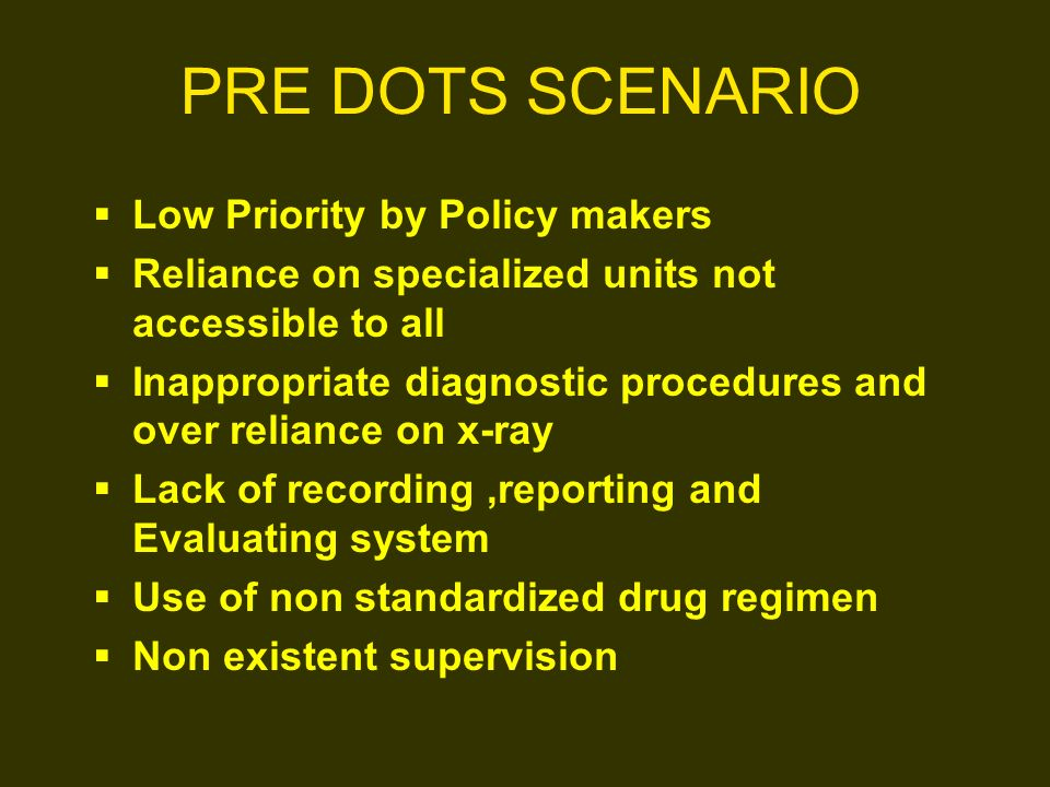 PRE DOTS SCENARIO Low Priority by Policy makers Reliance on specialized units not accessible to all Inappropriate diagnostic procedures and over relia