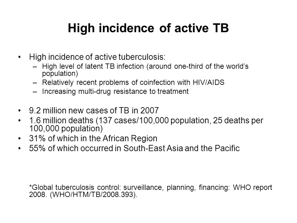 High incidence of active TB High incidence of active tuberculosis: –High level of latent TB infection (around one-third of the worlds population) –Rel
