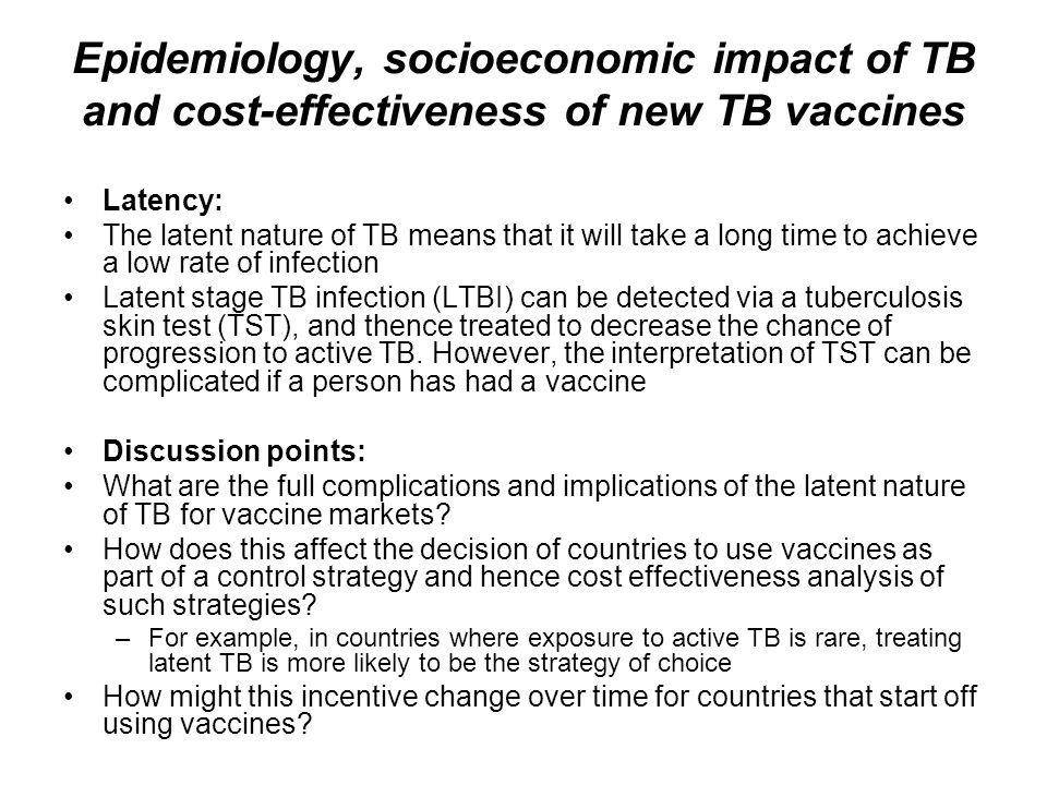 Epidemiology, socioeconomic impact of TB and cost-effectiveness of new TB vaccines Latency: The latent nature of TB means that it will take a long tim