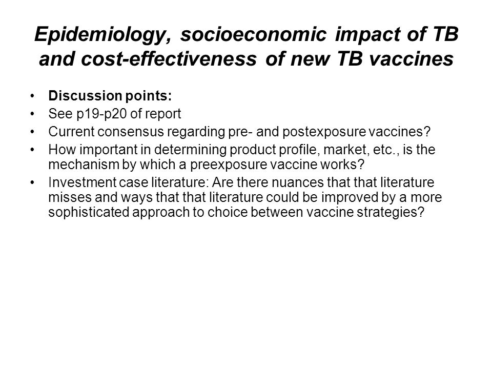 Epidemiology, socioeconomic impact of TB and cost-effectiveness of new TB vaccines Discussion points: See p19-p20 of report Current consensus regardin