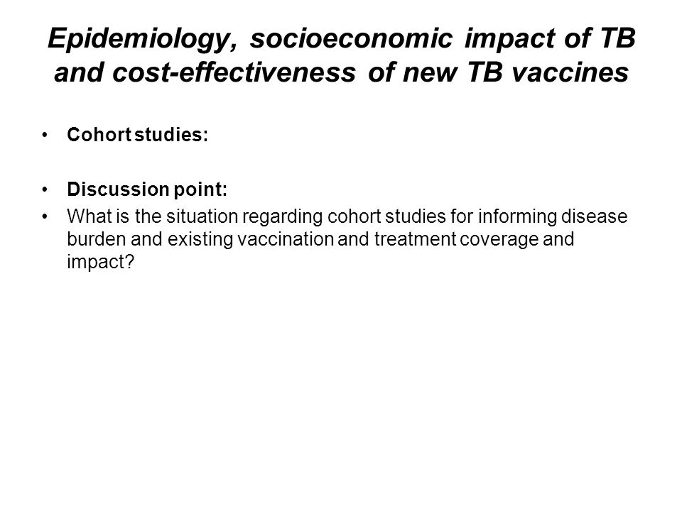 Epidemiology, socioeconomic impact of TB and cost-effectiveness of new TB vaccines Cohort studies: Discussion point: What is the situation regarding c