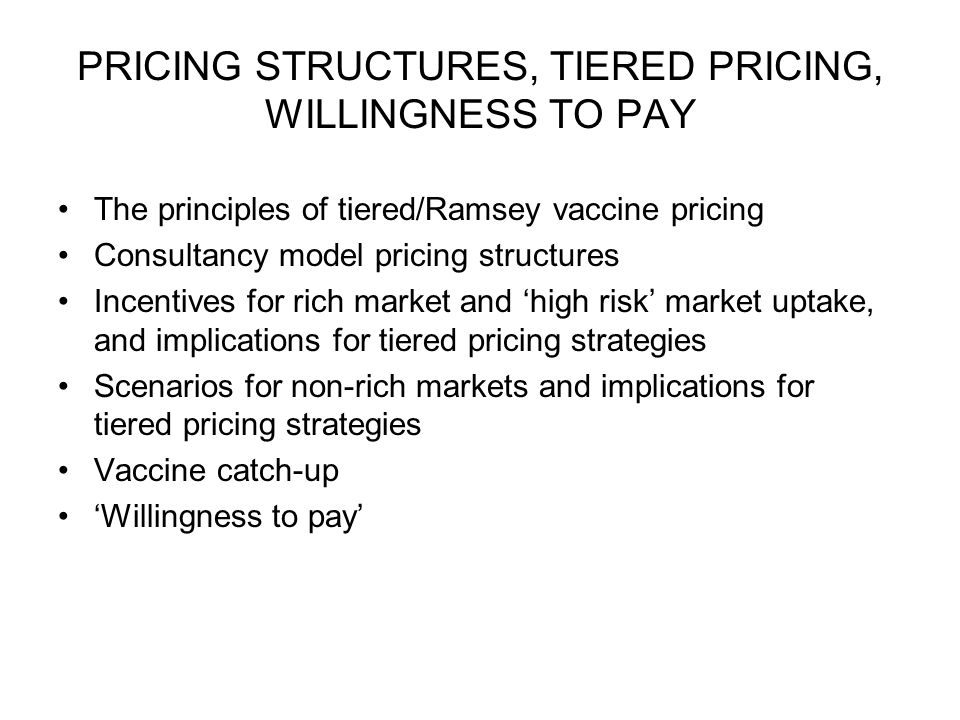 PRICING STRUCTURES, TIERED PRICING, WILLINGNESS TO PAY The principles of tiered/Ramsey vaccine pricing Consultancy model pricing structures Incentives