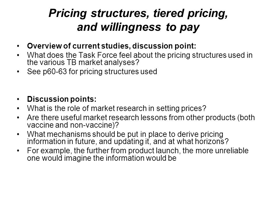 Pricing structures, tiered pricing, and willingness to pay Overview of current studies, discussion point: What does the Task Force feel about the pric