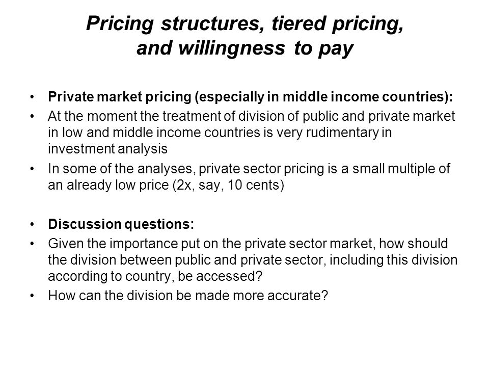 Pricing structures, tiered pricing, and willingness to pay Private market pricing (especially in middle income countries): At the moment the treatment