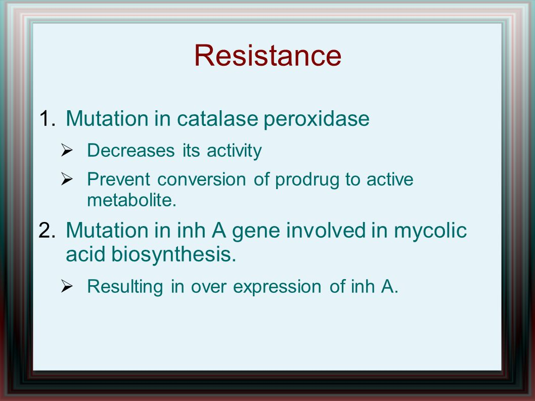Resistance 1.Mutation in catalase peroxidase Decreases its activity Prevent conversion of prodrug to active metabolite. 2.Mutation in inh A gene invol