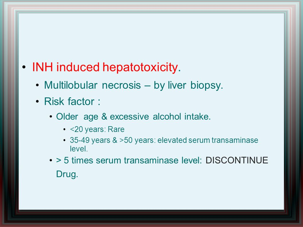 INH induced hepatotoxicity. Multilobular necrosis – by liver biopsy. Risk factor : Older age & excessive alcohol intake. <20 years: Rare 35-49 years &