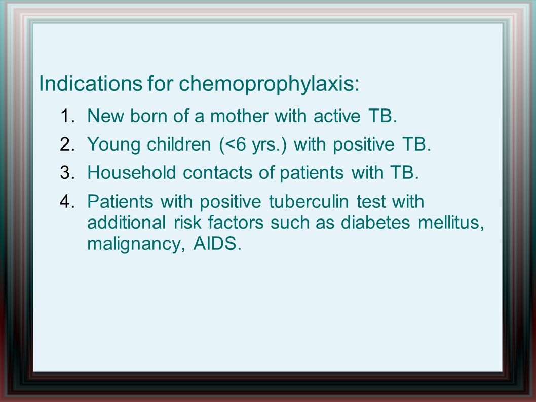 Indications for chemoprophylaxis: 1.New born of a mother with active TB. 2.Young children (<6 yrs.) with positive TB. 3.Household contacts of patients