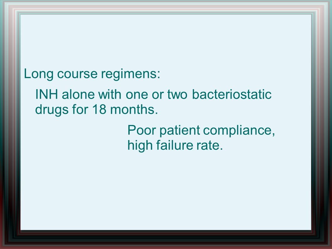 Long course regimens: INH alone with one or two bacteriostatic drugs for 18 months. Poor patient compliance, high failure rate.
