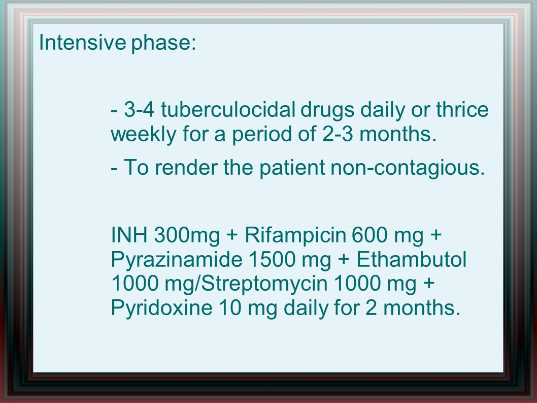 Intensive phase: - 3-4 tuberculocidal drugs daily or thrice weekly for a period of 2-3 months. - To render the patient non-contagious. INH 300mg + Rif