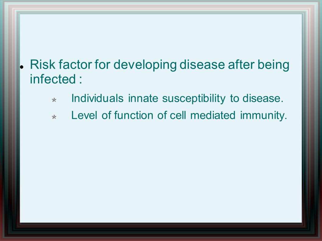 Risk factor for developing disease after being infected : Individuals innate susceptibility to disease. Level of function of cell mediated immunity.
