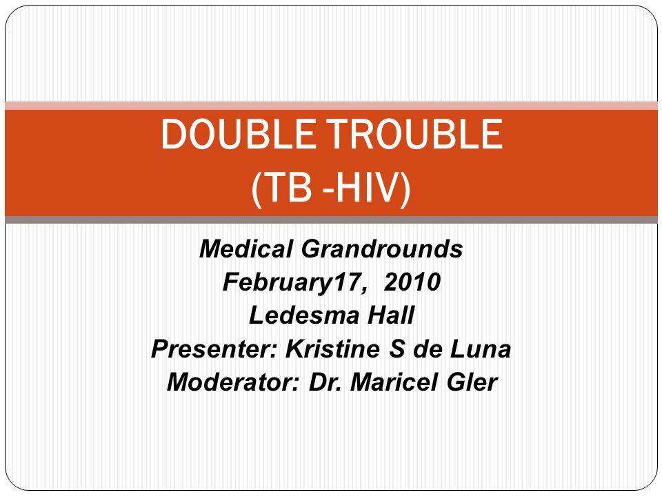 Medical Grandrounds February17, 2010 Ledesma Hall Presenter: Kristine S de Luna Moderator: Dr. Maricel Gler DOUBLE TROUBLE (TB -HIV)