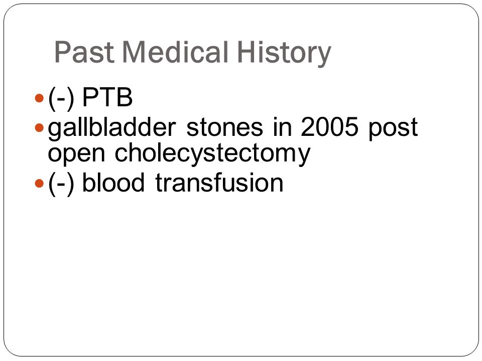 Past Medical History (-) PTB gallbladder stones in 2005 post open cholecystectomy (-) blood transfusion