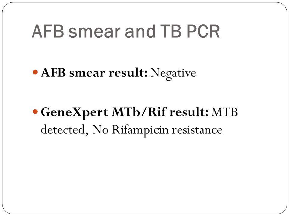 AFB smear and TB PCR AFB smear result: Negative GeneXpert MTb/Rif result: MTB detected, No Rifampicin resistance