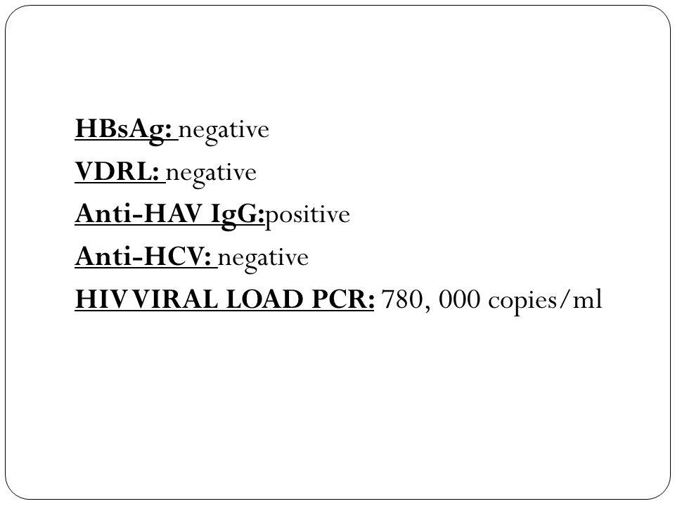 HBsAg: negative VDRL: negative Anti-HAV IgG:positive Anti-HCV: negative HIV VIRAL LOAD PCR: 780, 000 copies/ml