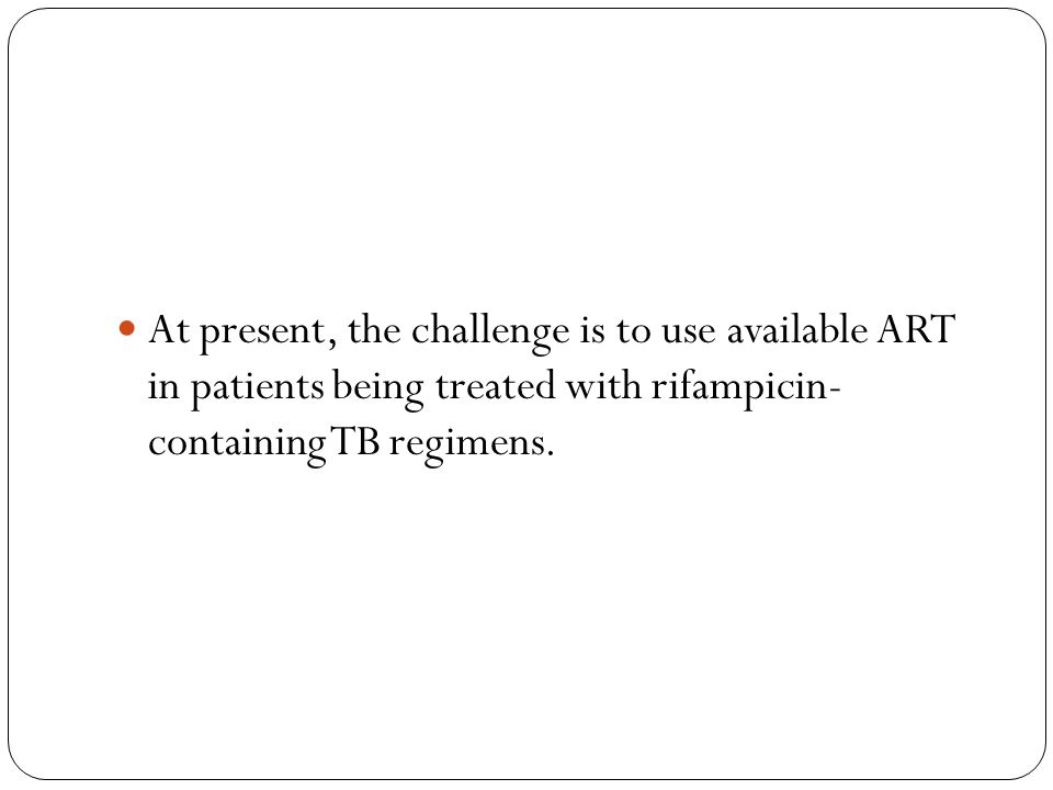 At present, the challenge is to use available ART in patients being treated with rifampicin- containing TB regimens.