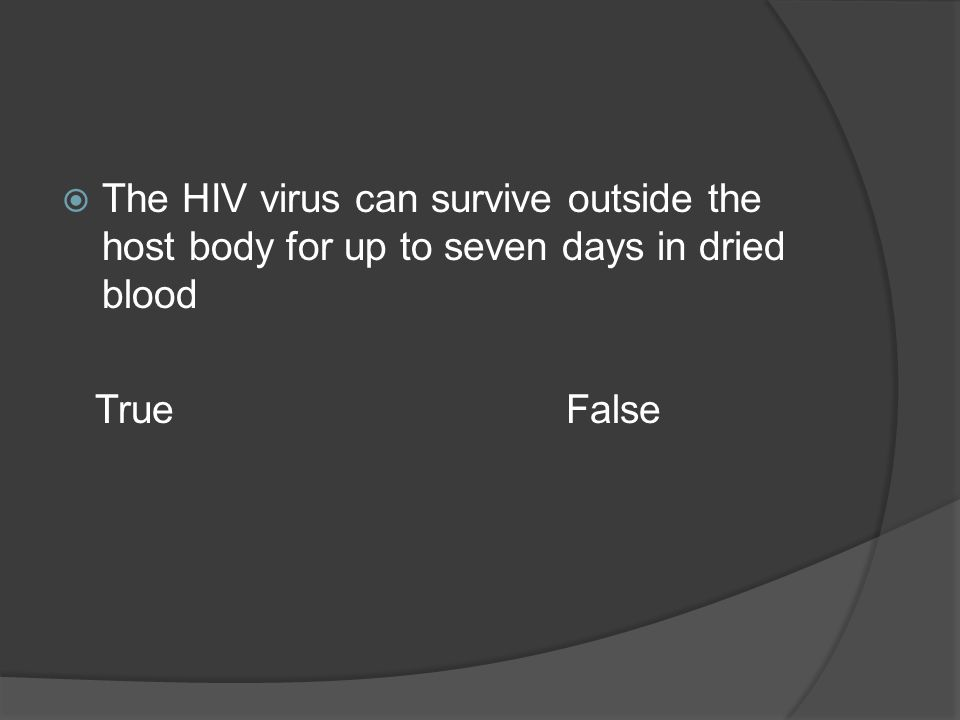 The HIV virus can survive outside the host body for up to seven days in dried blood True False