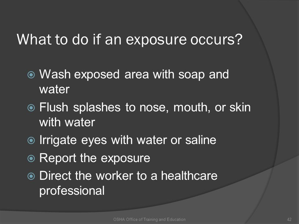 OSHA Office of Training and Education42 What to do if an exposure occurs? Wash exposed area with soap and water Flush splashes to nose, mouth, or skin