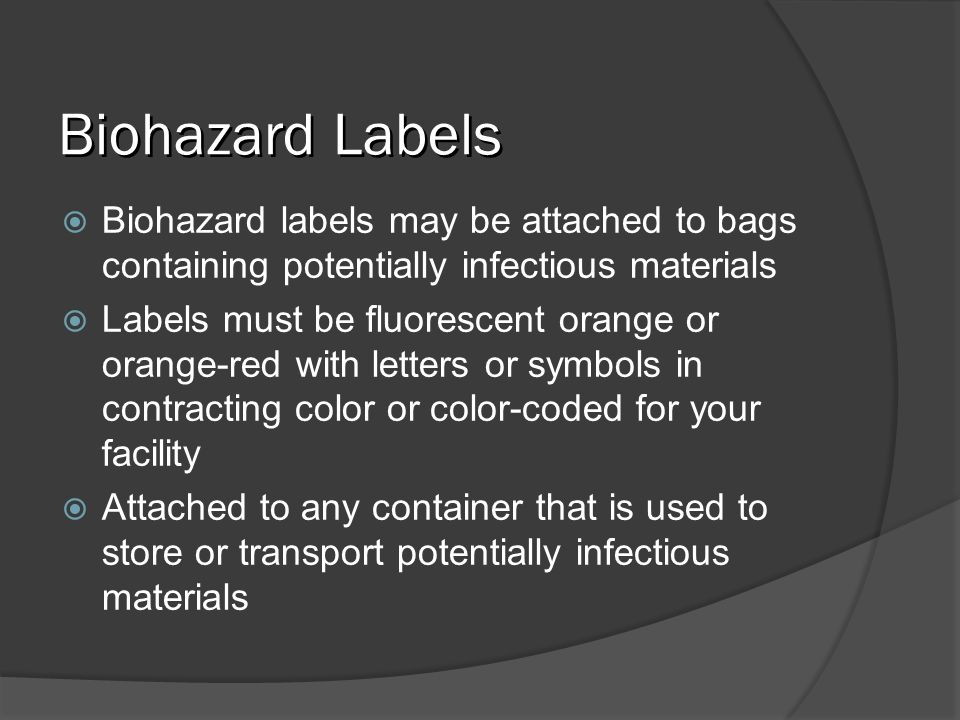 Biohazard Labels Biohazard labels may be attached to bags containing potentially infectious materials Labels must be fluorescent orange or orange-red