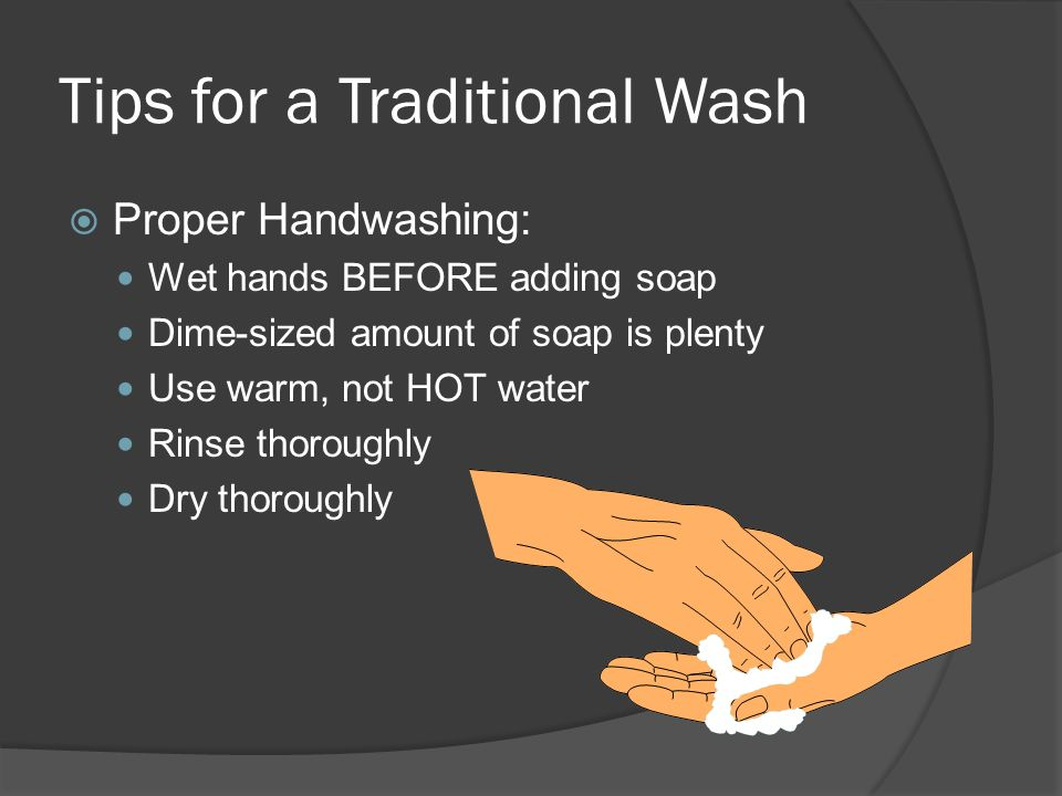 Tips for a Traditional Wash Proper Handwashing: Wet hands BEFORE adding soap Dime-sized amount of soap is plenty Use warm, not HOT water Rinse thoroug