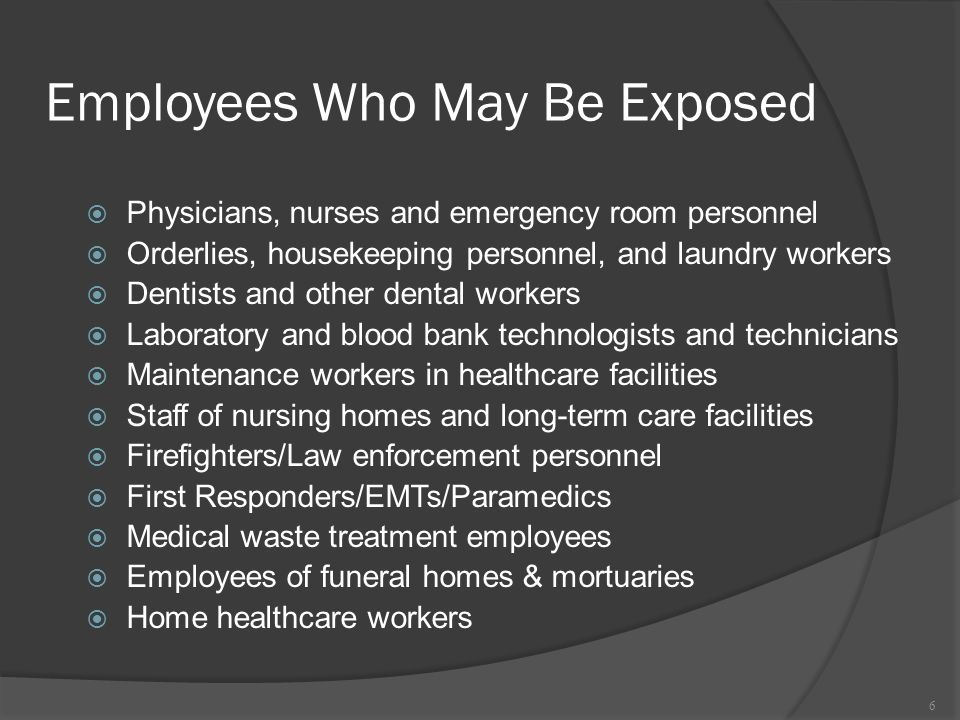 Employees Who May Be Exposed Physicians, nurses and emergency room personnel Orderlies, housekeeping personnel, and laundry workers Dentists and other