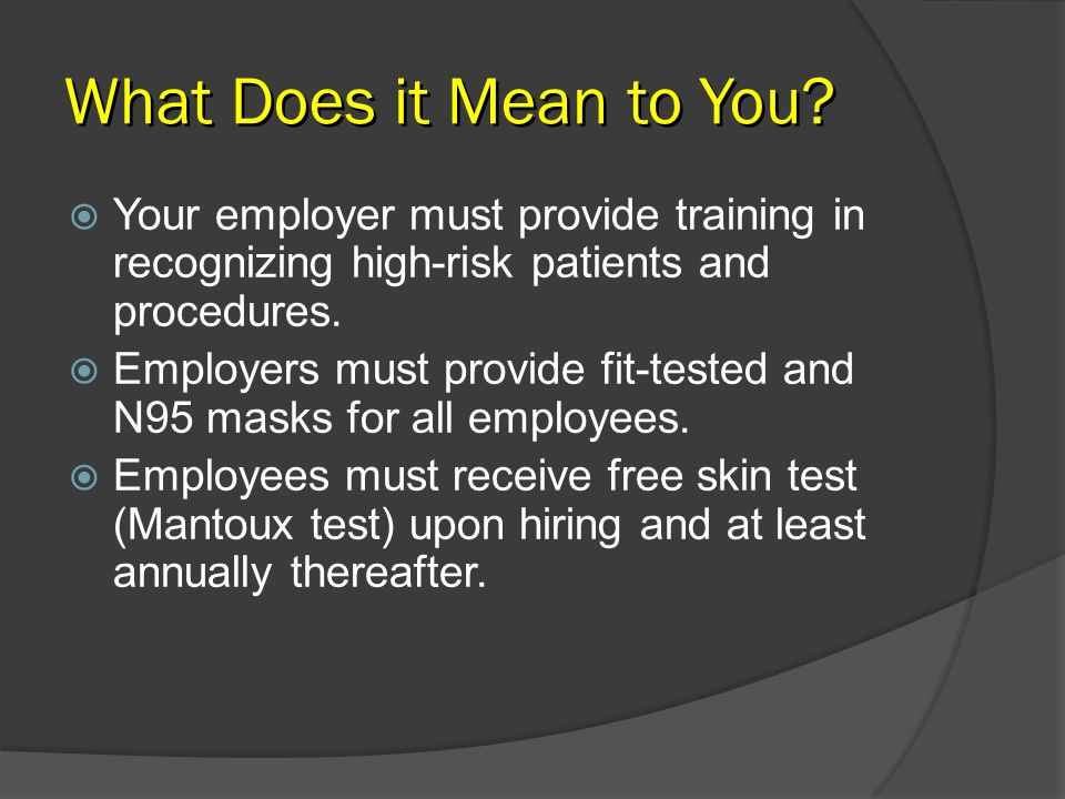 What Does it Mean to You? Your employer must provide training in recognizing high-risk patients and procedures. Employers must provide fit-tested and