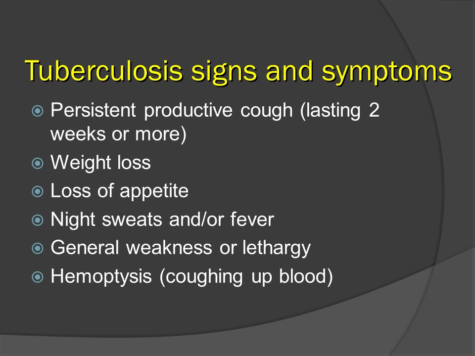 Tuberculosis signs and symptoms Persistent productive cough (lasting 2 weeks or more) Weight loss Loss of appetite Night sweats and/or fever General w